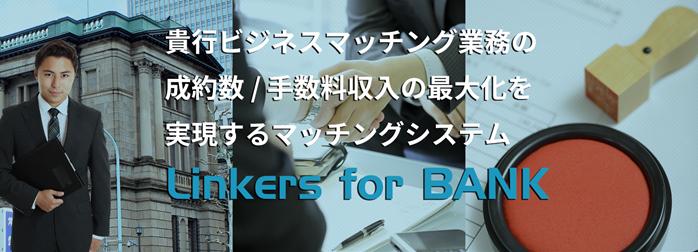 「linkers for BANK」 貴行ビジネスマッチング業務の成約数/手数料収入の最大化を実現するマッチングシステム