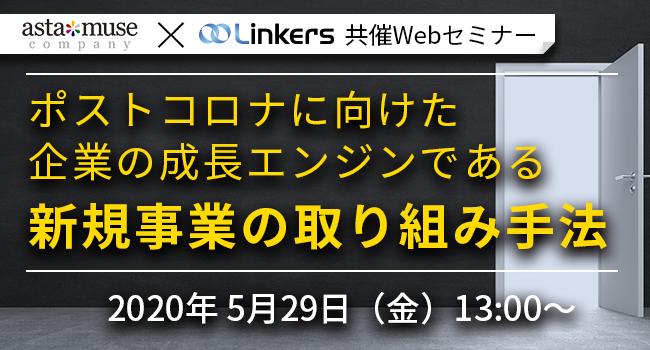 astamuse×Linkers共催Webセミナー | ポストコロナに向けた企業の成長エンジンである新規事業の取り組み手法(5月29日(金) 13:00 ~)